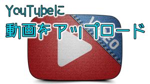 YouTubeに動画をアップロードするやり方