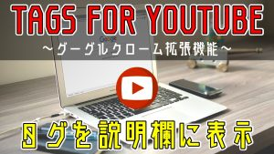 YouTubeのタグを説明欄に表示させるツール(グーグルクロームの拡張機能:Tags for YouTube)